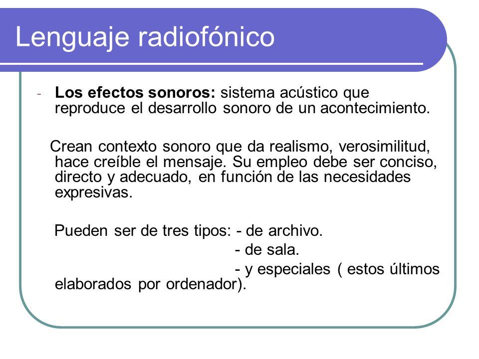 Lenguaje radiofónico - Los efectos sonoros: sistema acústico que reproduce el desarrollo sonoro de un acontecimiento. Crean contexto sonoro que da rea