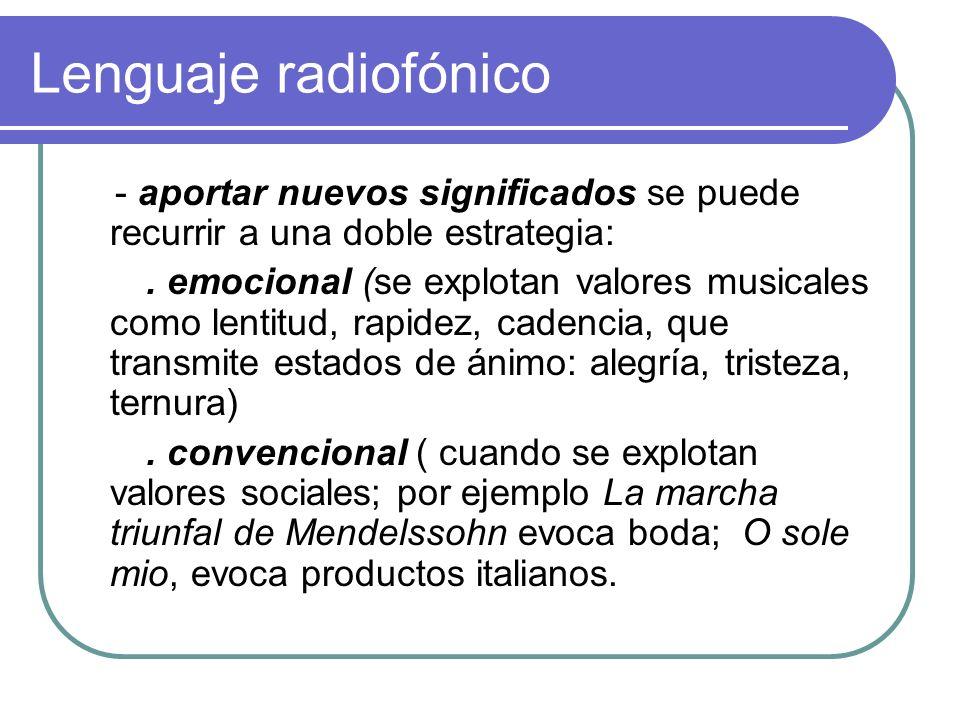 Lenguaje radiofónico - aportar nuevos significados se puede recurrir a una doble estrategia:. emocional (se explotan valores musicales como lentitud,