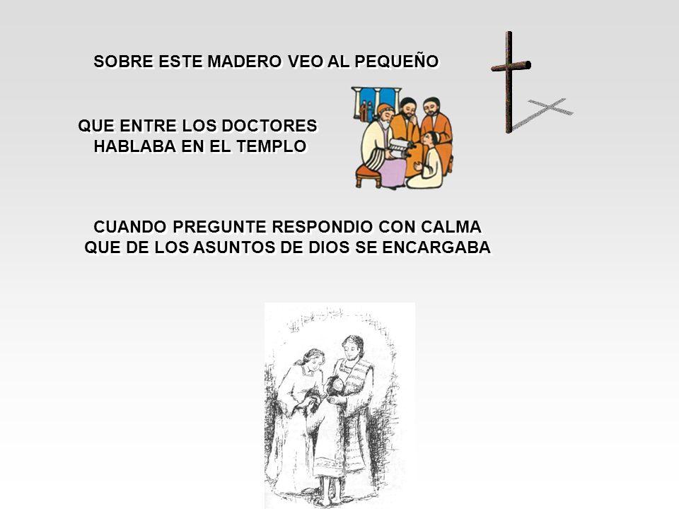 SOBRE ESTE MADERO VEO AL PEQUEÑO QUE ENTRE LOS DOCTORES HABLABA EN EL TEMPLO QUE ENTRE LOS DOCTORES HABLABA EN EL TEMPLO CUANDO PREGUNTE RESPONDIO CON CALMA QUE DE LOS ASUNTOS DE DIOS SE ENCARGABA CUANDO PREGUNTE RESPONDIO CON CALMA QUE DE LOS ASUNTOS DE DIOS SE ENCARGABA
