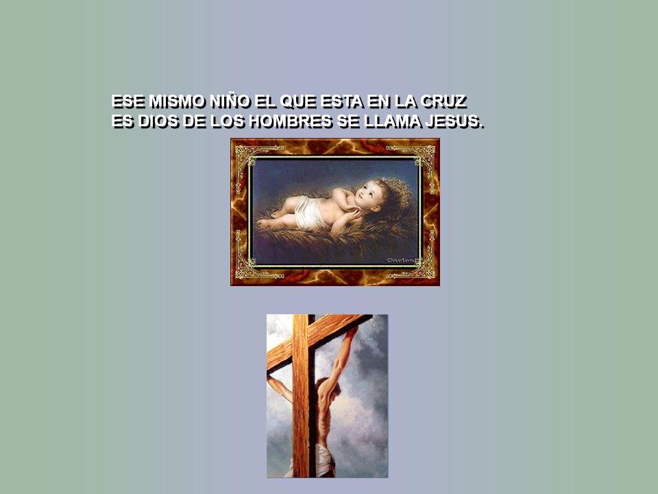 ESE MISMO NIÑO EL QUE ESTA EN LA CRUZ ES DIOS DE LOS HOMBRES SE LLAMA JESUS.