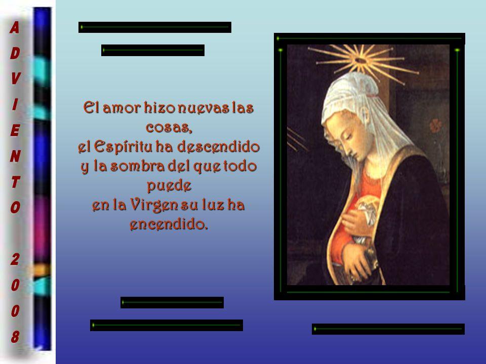 El amor hizo nuevas las cosas, el Espíritu ha descendido y la sombra del que todo puede en la Virgen su luz ha encendido.