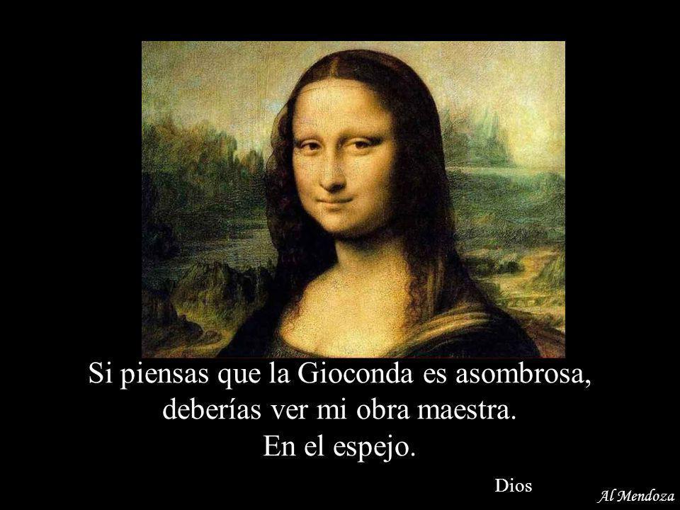 ¿Cómo puedes ser un self-made-man? Recuerdo perfectamente haberte creado Dios Al Mendoza