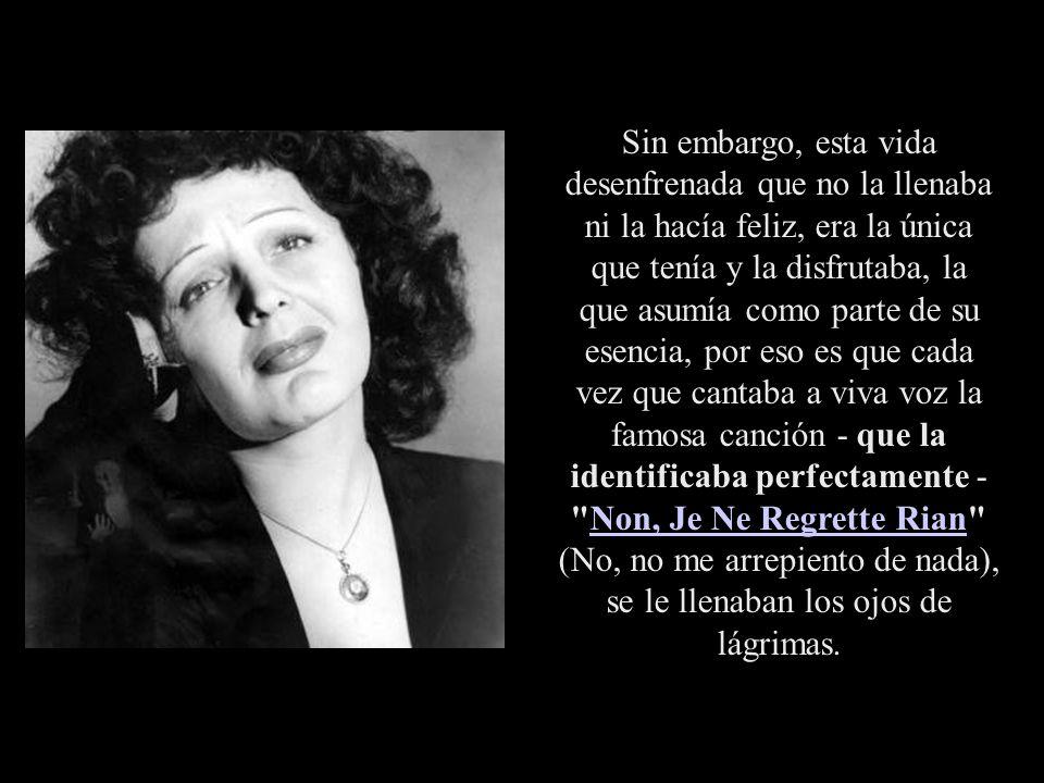 Piaf se inyectaba, a través de su ropa y medias, momentos antes de subir al escenario. La única vez que actuó sin morfina fue un desastre, y salió abu