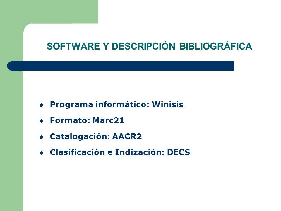 SOFTWARE Y DESCRIPCIÓN BIBLIOGRÁFICA Programa informático: Winisis Formato: Marc21 Catalogación: AACR2 Clasificación e Indización: DECS