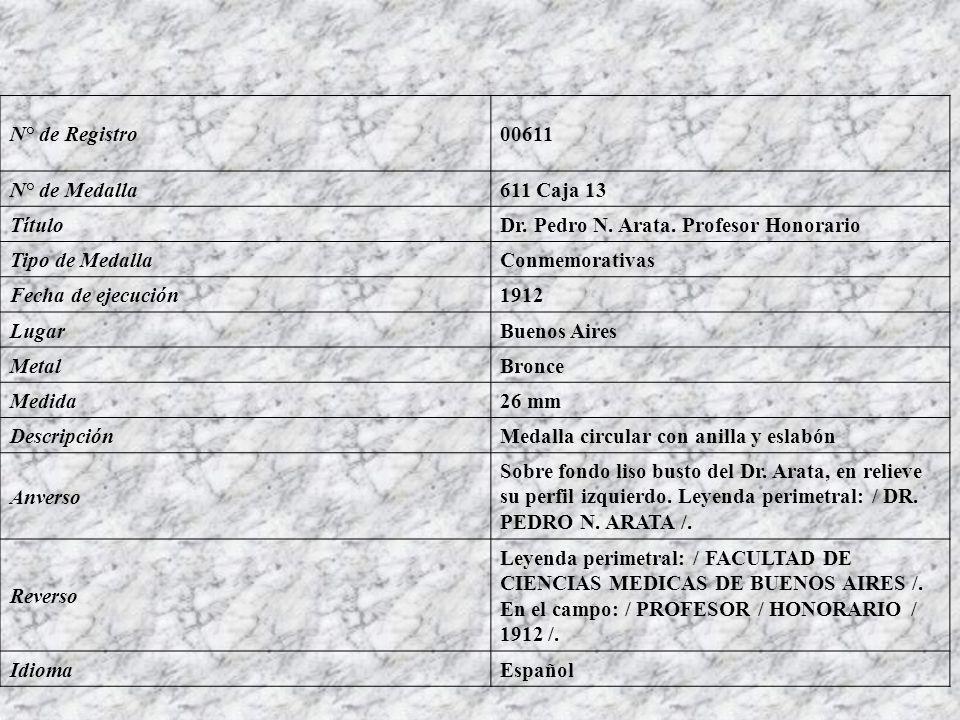 N° de Registro00611 N° de Medalla611 Caja 13 TítuloDr. Pedro N. Arata. Profesor Honorario Tipo de MedallaConmemorativas Fecha de ejecución1912 LugarBu