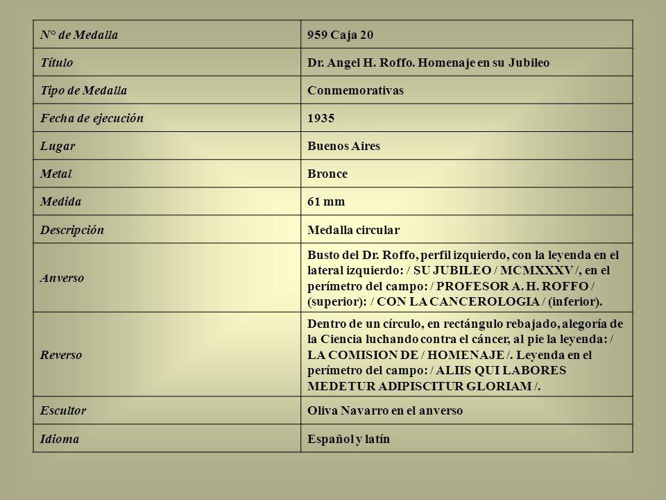 N° de Medalla959 Caja 20 TítuloDr. Angel H. Roffo. Homenaje en su Jubileo Tipo de MedallaConmemorativas Fecha de ejecución1935 LugarBuenos Aires Metal