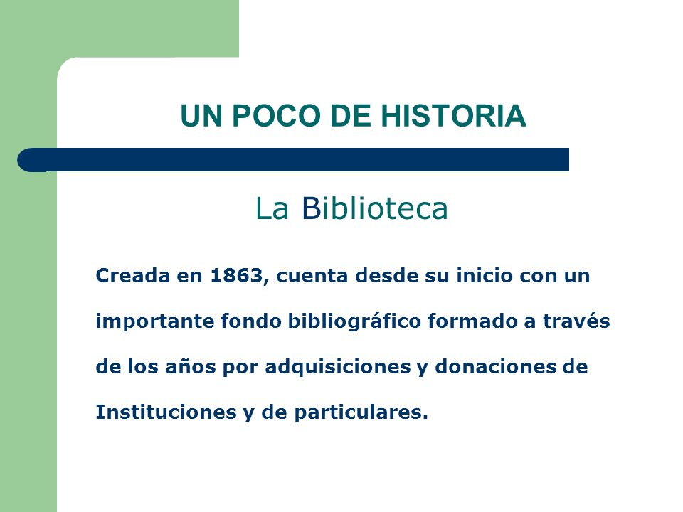 UN POCO DE HISTORIA La Biblioteca Creada en 1863, cuenta desde su inicio con un importante fondo bibliográfico formado a través de los años por adquis