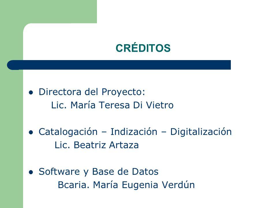 CRÉDITOS Directora del Proyecto: Lic. María Teresa Di Vietro Catalogación – Indización – Digitalización Lic. Beatriz Artaza Software y Base de Datos B