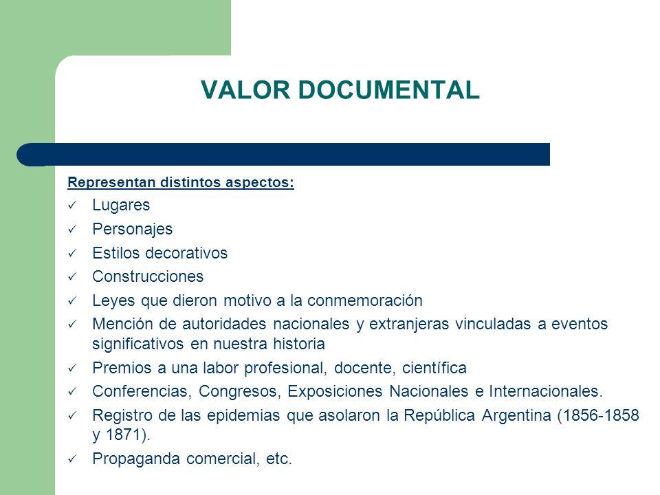 VALOR DOCUMENTAL Representan distintos aspectos: Lugares Personajes Estilos decorativos Construcciones Leyes que dieron motivo a la conmemoración Menc