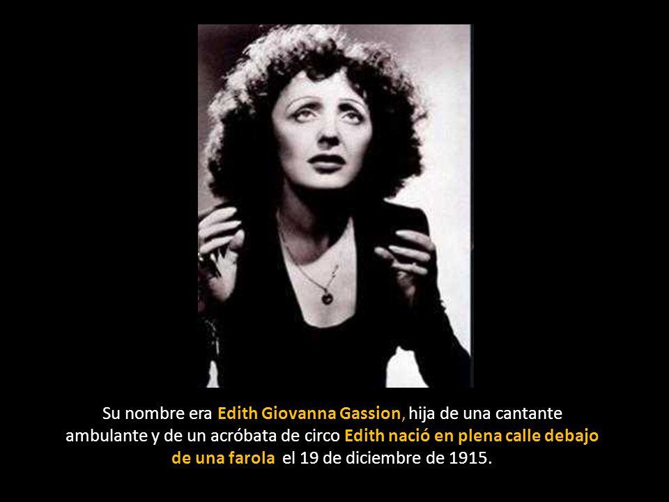Su nombre era Edith Giovanna Gassion, hija de una cantante ambulante y de un acróbata de circo Edith nació en plena calle debajo de una farola el 19 de diciembre de 1915.
