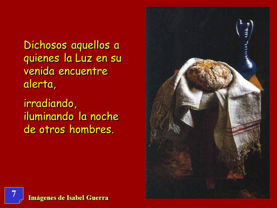 7 Imágenes de Isabel Guerra Dichosos aquellos a quienes la Luz en su venida encuentre alerta, irradiando, iluminando la noche de otros hombres.
