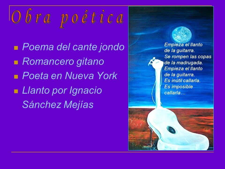 Poema del cante jondo Romancero gitano Poeta en Nueva York Llanto por Ignacio Sánchez Mejías Empieza el llanto de la guitarra. Se rompen las copas de