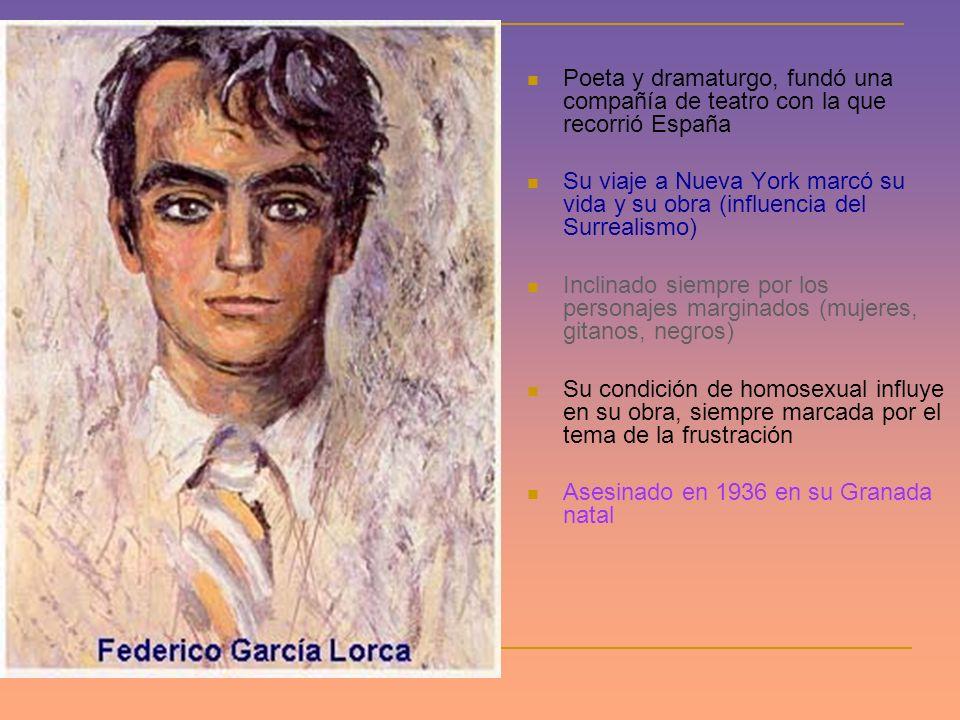 Poeta y dramaturgo, fundó una compañía de teatro con la que recorrió España Su viaje a Nueva York marcó su vida y su obra (influencia del Surrealismo) Inclinado siempre por los personajes marginados (mujeres, gitanos, negros) Su condición de homosexual influye en su obra, siempre marcada por el tema de la frustración Asesinado en 1936 en su Granada natal