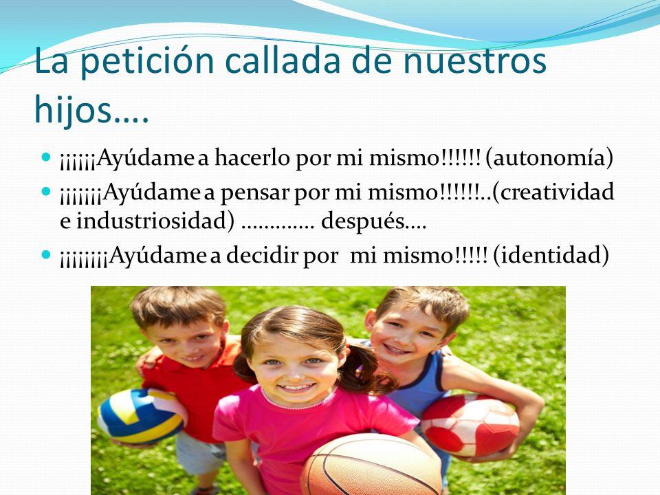 La petición callada de nuestros hijos…. ¡¡¡¡¡¡Ayúdame a hacerlo por mi mismo!!!!!! (autonomía) ¡¡¡¡¡¡¡Ayúdame a pensar por mi mismo!!!!!!..(creativida
