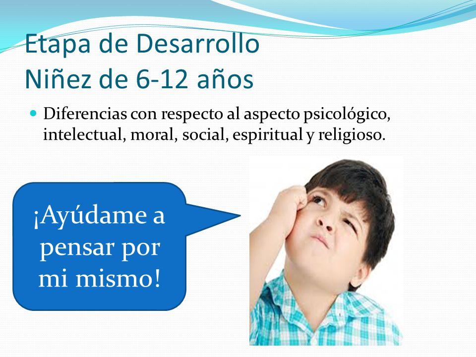 Etapa de Desarrollo Niñez de 6-12 años Diferencias con respecto al aspecto psicológico, intelectual, moral, social, espiritual y religioso. ¡Ayúdame a