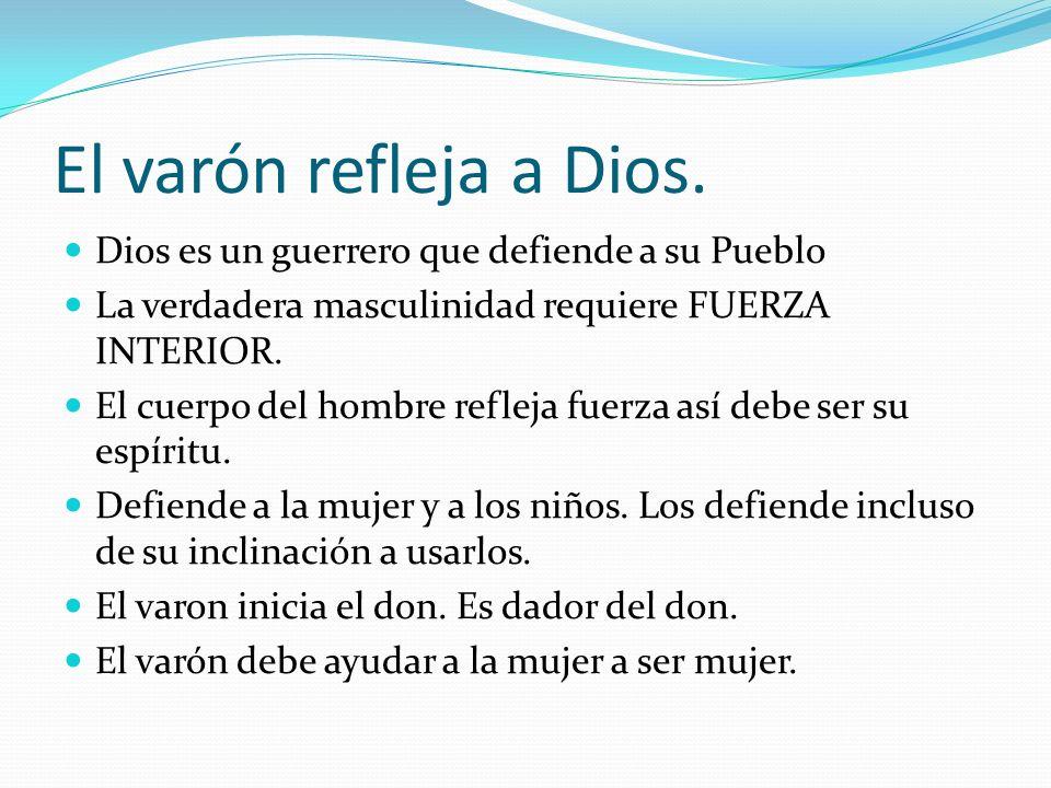 El varón refleja a Dios. Dios es un guerrero que defiende a su Pueblo La verdadera masculinidad requiere FUERZA INTERIOR. El cuerpo del hombre refleja