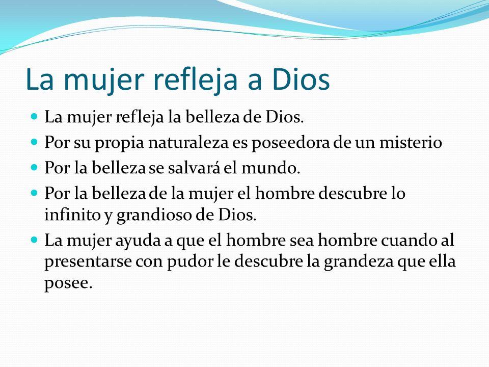 La mujer refleja a Dios La mujer refleja la belleza de Dios. Por su propia naturaleza es poseedora de un misterio Por la belleza se salvará el mundo.