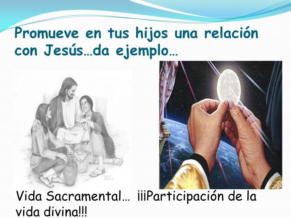Promueve en tus hijos una relación con Jesús…da ejemplo… Vida Sacramental… ¡¡¡Participación de la vida divina!!!