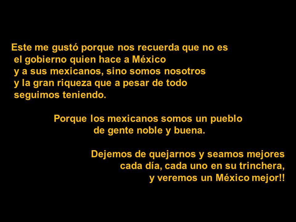 Este me gustó porque nos recuerda que no es el gobierno quien hace a México y a sus mexicanos, sino somos nosotros y la gran riqueza que a pesar de todo seguimos teniendo.