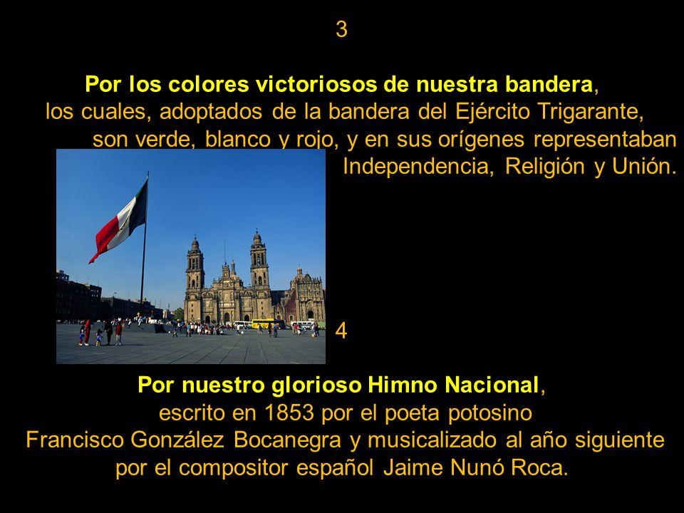 3 Por los colores victoriosos de nuestra bandera, los cuales, adoptados de la bandera del Ejército Trigarante, son verde, blanco y rojo, y en sus orígenes representaban Independencia, Religión y Unión.