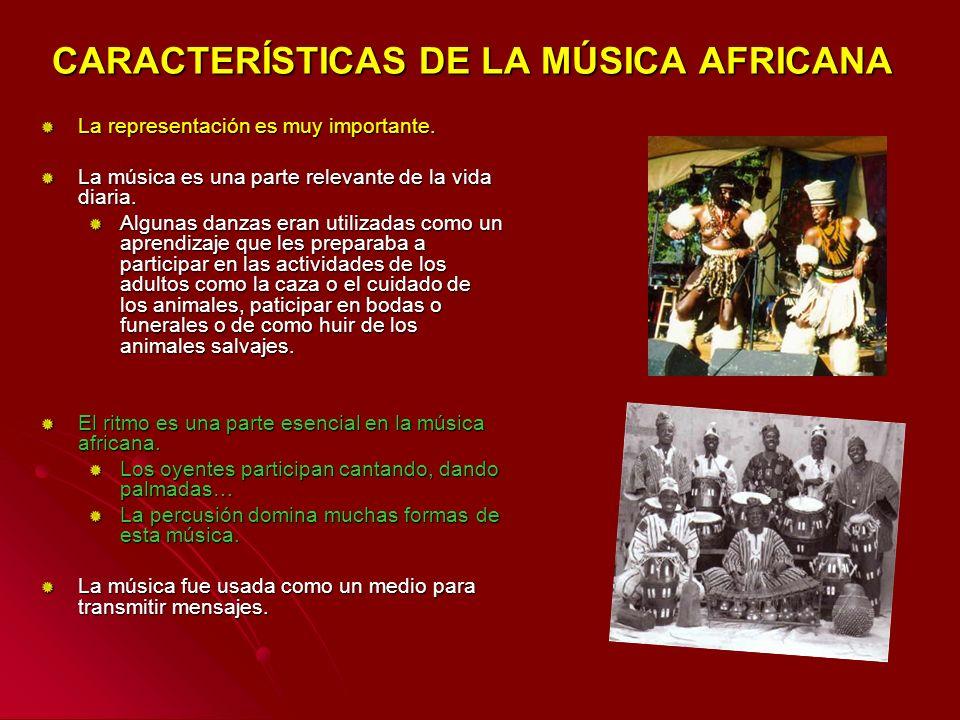 CARACTERÍSTICAS DE LA MÚSICA AFRICANA La representación es muy importante. La música es una parte relevante de la vida diaria. Algunas danzas eran uti