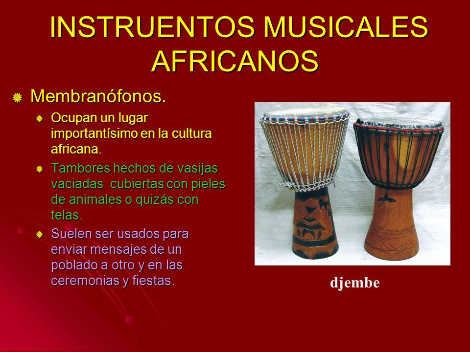 Membranófonos. Ocupan un lugar importantísimo en la cultura africana. Tambores hechos de vasijas vaciadas cubiertas con pieles de animales o quizás co