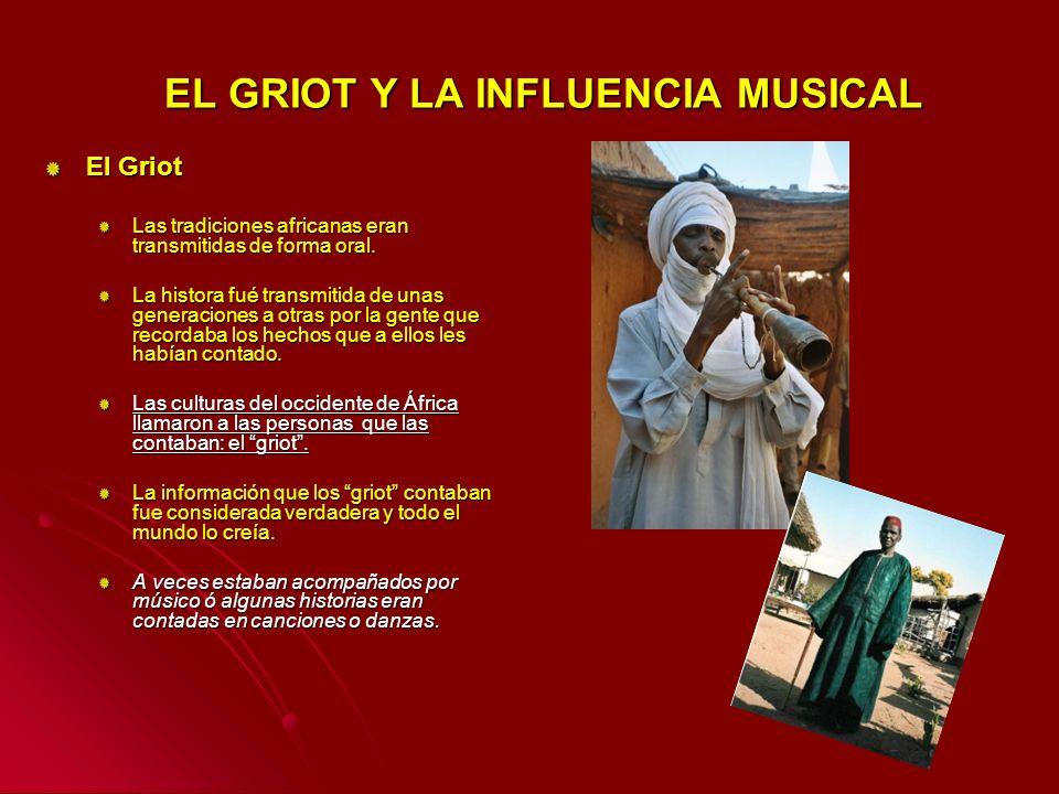 EL GRIOT Y LA INFLUENCIA MUSICAL EL GRIOT Y LA INFLUENCIA MUSICAL El Griot Las tradiciones africanas eran transmitidas de forma oral. La histora fué t