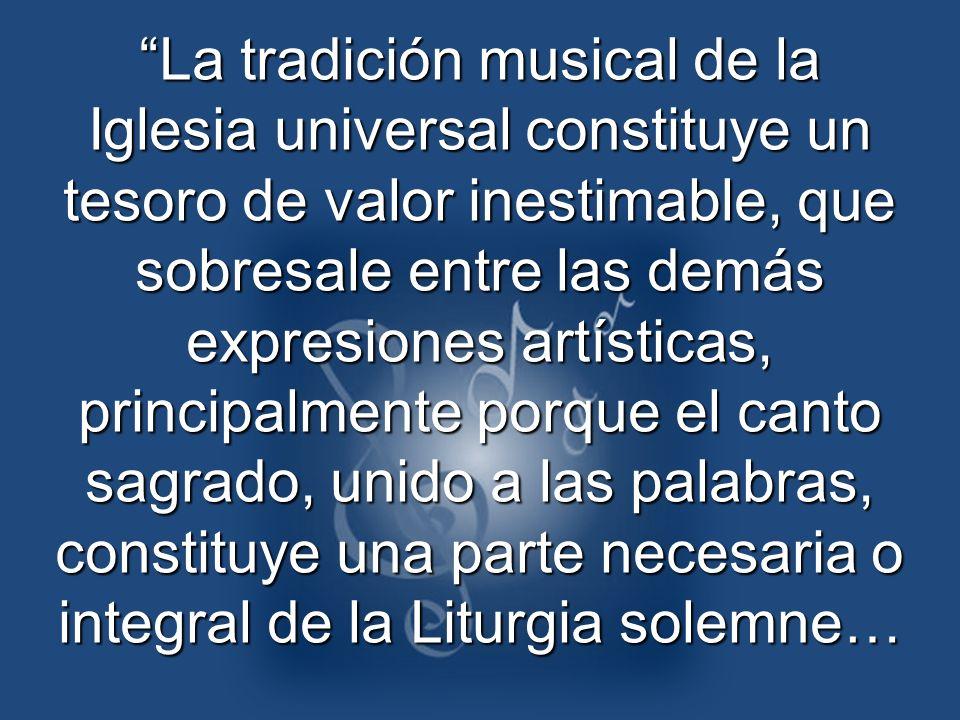 La tradición musical de la Iglesia universal constituye un tesoro de valor inestimable, que sobresale entre las demás expresiones artísticas, principa