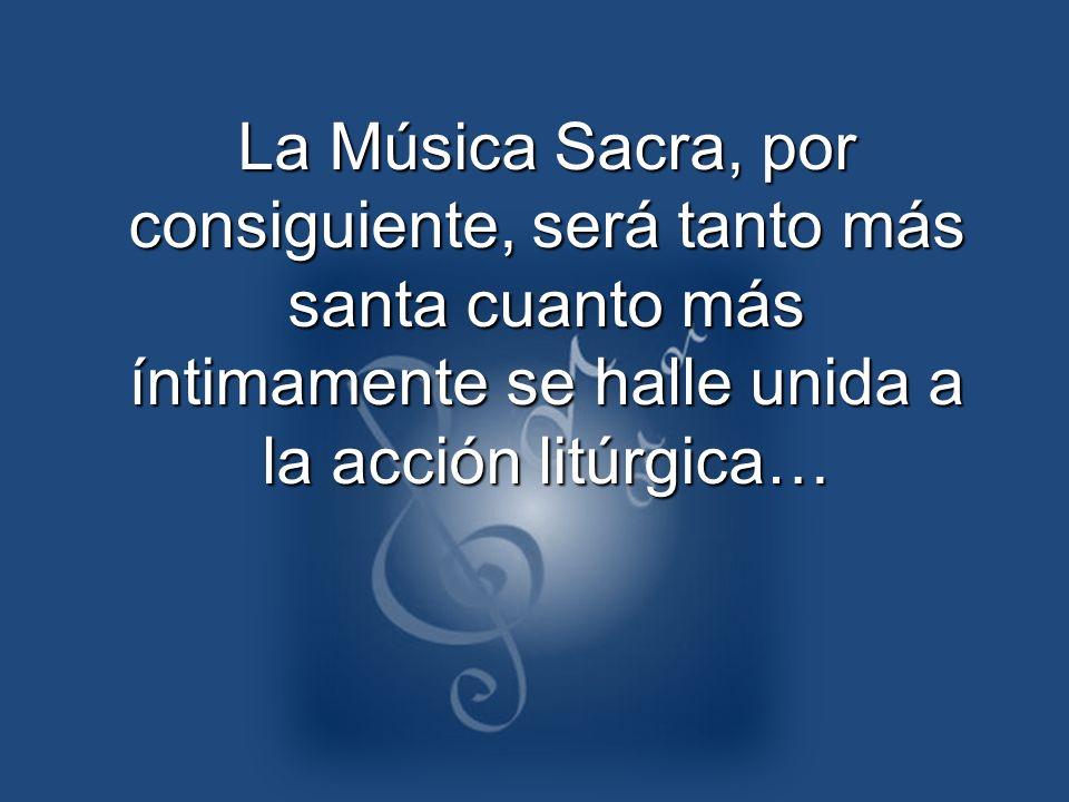La Música Sacra, por consiguiente, será tanto más santa cuanto más íntimamente se halle unida a la acción litúrgica…