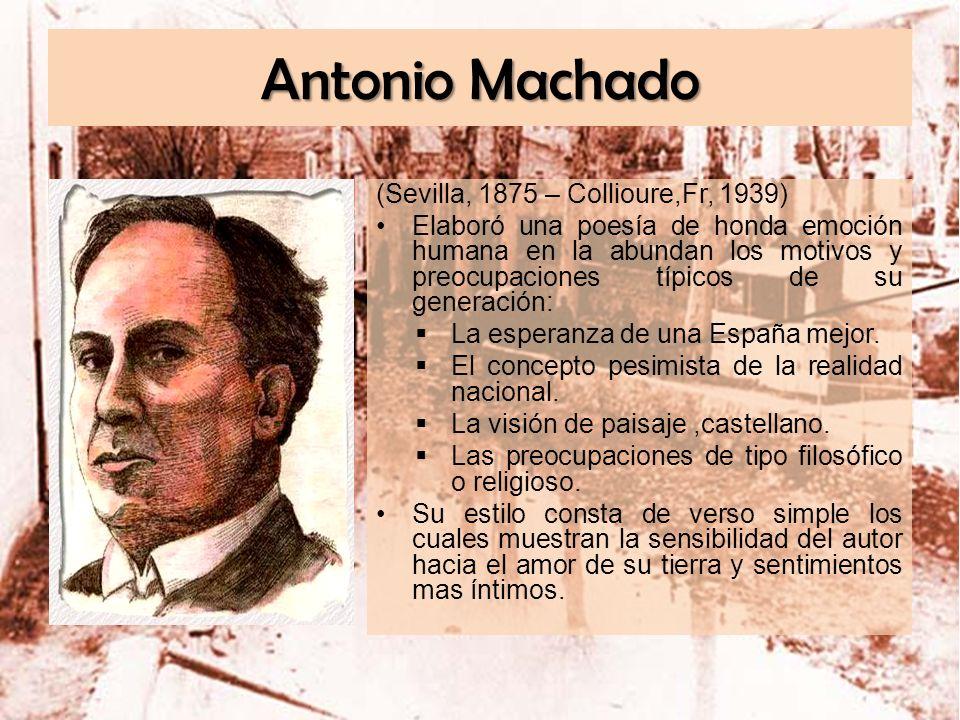 Antonio Machado (Sevilla, 1875 – Collioure,Fr, 1939) Elaboró una poesía de honda emoción humana en la abundan los motivos y preocupaciones típicos de