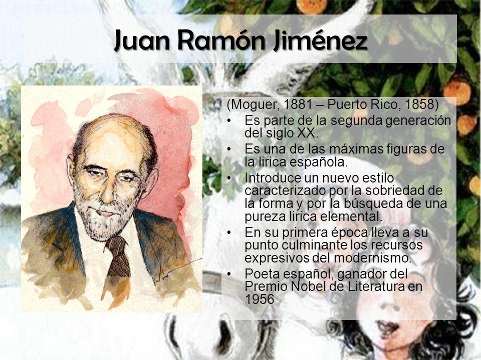 Juan Ramón Jiménez (Moguer, 1881 – Puerto Rico, 1858) Es parte de la segunda generación del siglo XX. Es una de las máximas figuras de la lirica españ