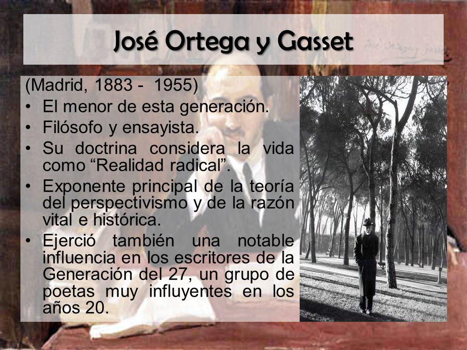 José Ortega y Gasset (Madrid, 1883 - 1955) El menor de esta generación. Filósofo y ensayista. Su doctrina considera la vida como Realidad radical. Exp
