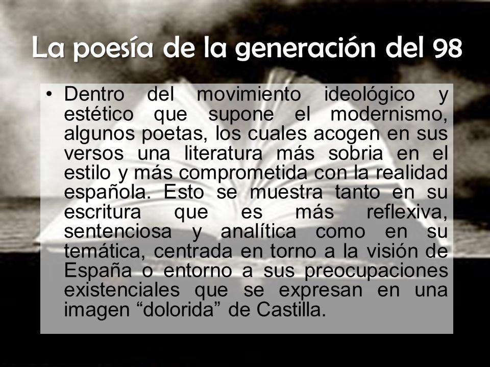 La poesía de la generación del 98 Dentro del movimiento ideológico y estético que supone el modernismo, algunos poetas, los cuales acogen en sus verso