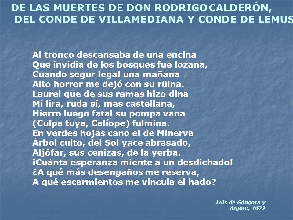 DE LAS MUERTES DE DON RODRIGO CALDERÓN, DEL CONDE DE VILLAMEDIANA Y CONDE DE LEMUS Al tronco descansaba de una encina Que invidia de los bosques fue l
