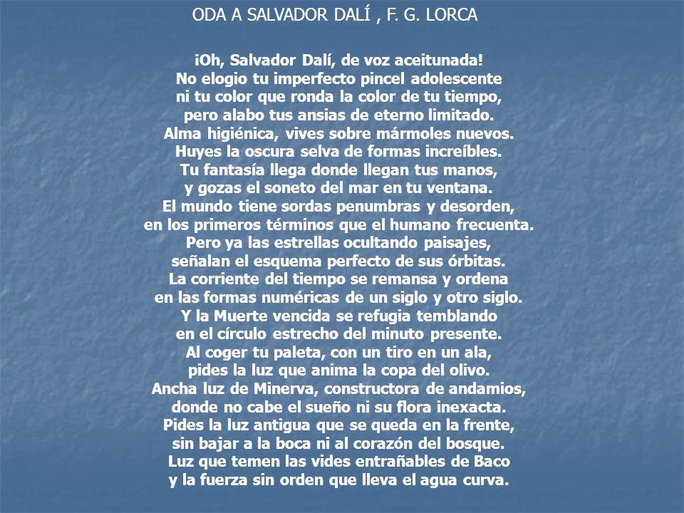 ODA A SALVADOR DALÍ, F. G. LORCA ¡Oh, Salvador Dalí, de voz aceitunada! No elogio tu imperfecto pincel adolescente ni tu color que ronda la color de t