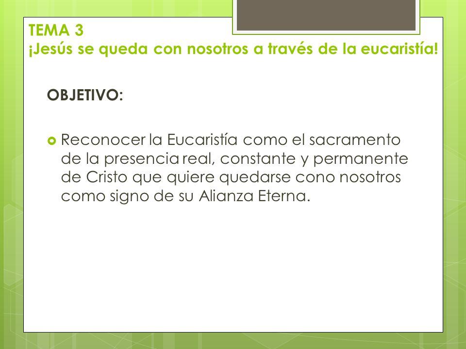 TEMA 3 ¡Jesús se queda con nosotros a través de la eucaristía! OBJETIVO: Reconocer la Eucaristía como el sacramento de la presencia real, constante y