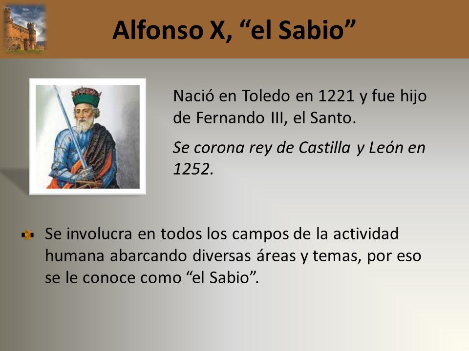 Alfonso X, el Sabio Nació en Toledo en 1221 y fue hijo de Fernando III, el Santo. Se corona rey de Castilla y León en 1252. Se involucra en todos los