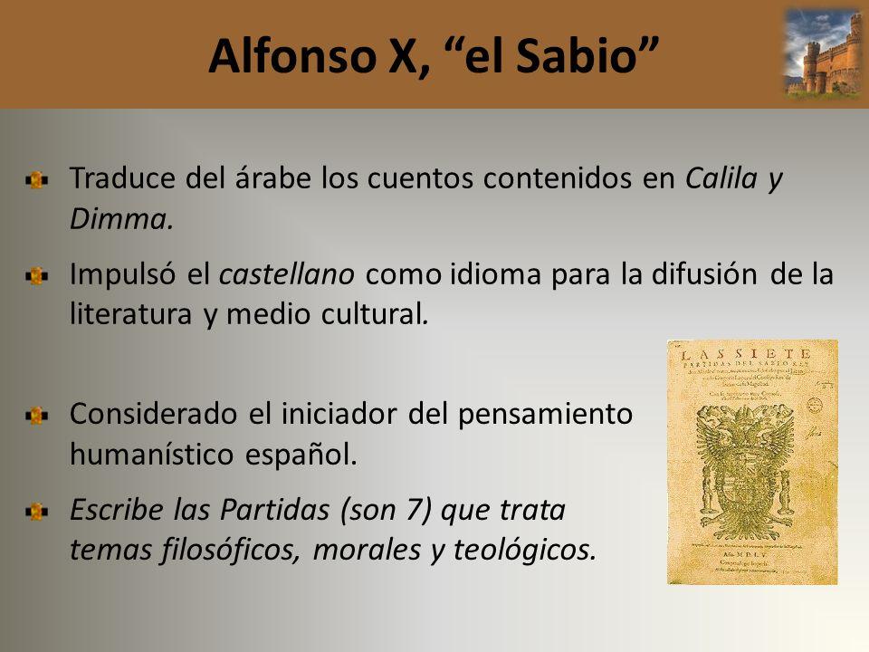 Alfonso X, el Sabio Traduce del árabe los cuentos contenidos en Calila y Dimma. Impulsó el castellano como idioma para la difusión de la literatura y