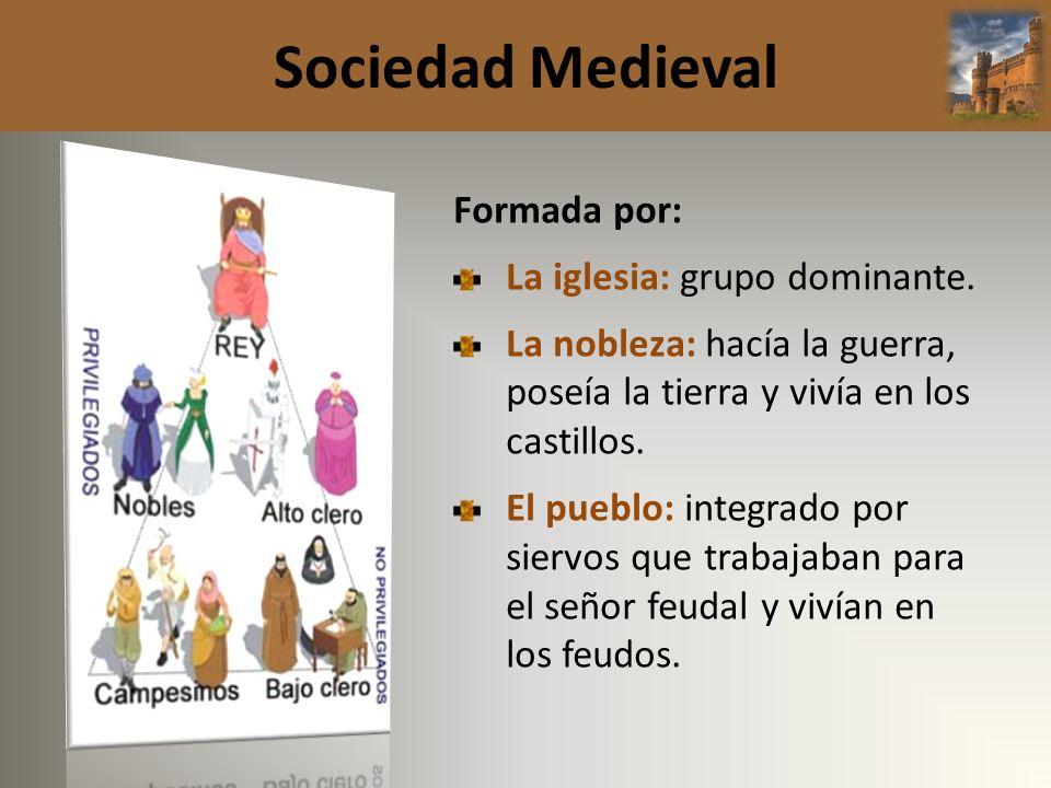 Sociedad Medieval Formada por: La iglesia: grupo dominante. La nobleza: hacía la guerra, poseía la tierra y vivía en los castillos. El pueblo: integra