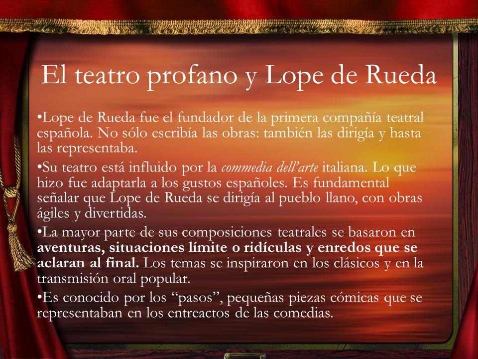 El teatro profano y Lope de Rueda Lope de Rueda fue el fundador de la primera compañía teatral española.