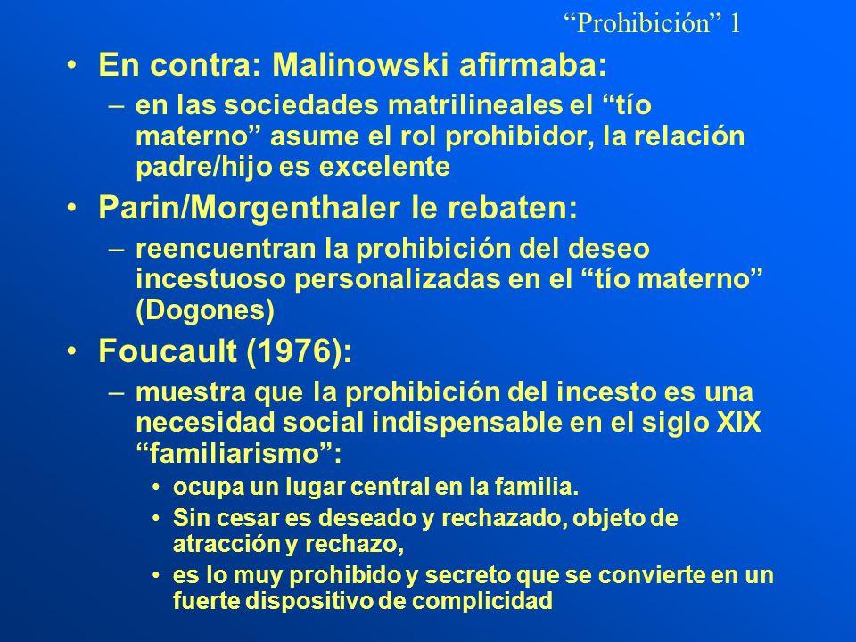 En contra: Malinowski afirmaba: –en las sociedades matrilineales el tío materno asume el rol prohibidor, la relación padre/hijo es excelente Parin/Morgenthaler le rebaten: –reencuentran la prohibición del deseo incestuoso personalizadas en el tío materno (Dogones) Foucault (1976): –muestra que la prohibición del incesto es una necesidad social indispensable en el siglo XIX familiarismo: ocupa un lugar central en la familia.