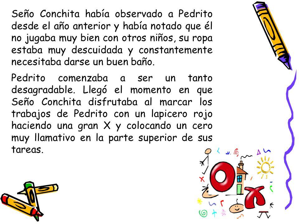 Seño Conchita había observado a Pedrito desde el año anterior y había notado que él no jugaba muy bien con otros niños, su ropa estaba muy descuidada y constantemente necesitaba darse un buen baño.