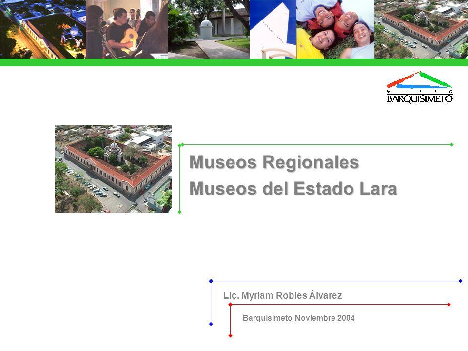 Lic. Myriam Robles Álvarez Barquisimeto Noviembre 2004 Museos Regionales Museos del Estado Lara