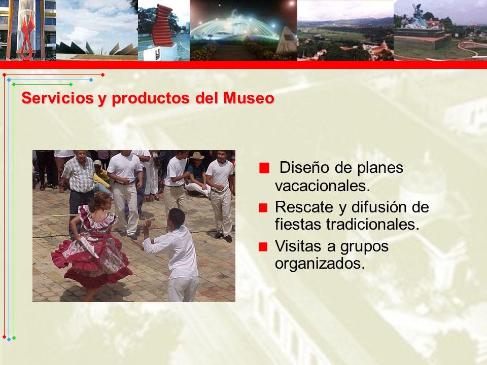 Diseño de planes vacacionales. Rescate y difusión de fiestas tradicionales. Visitas a grupos organizados. Servicios y productos del Museo