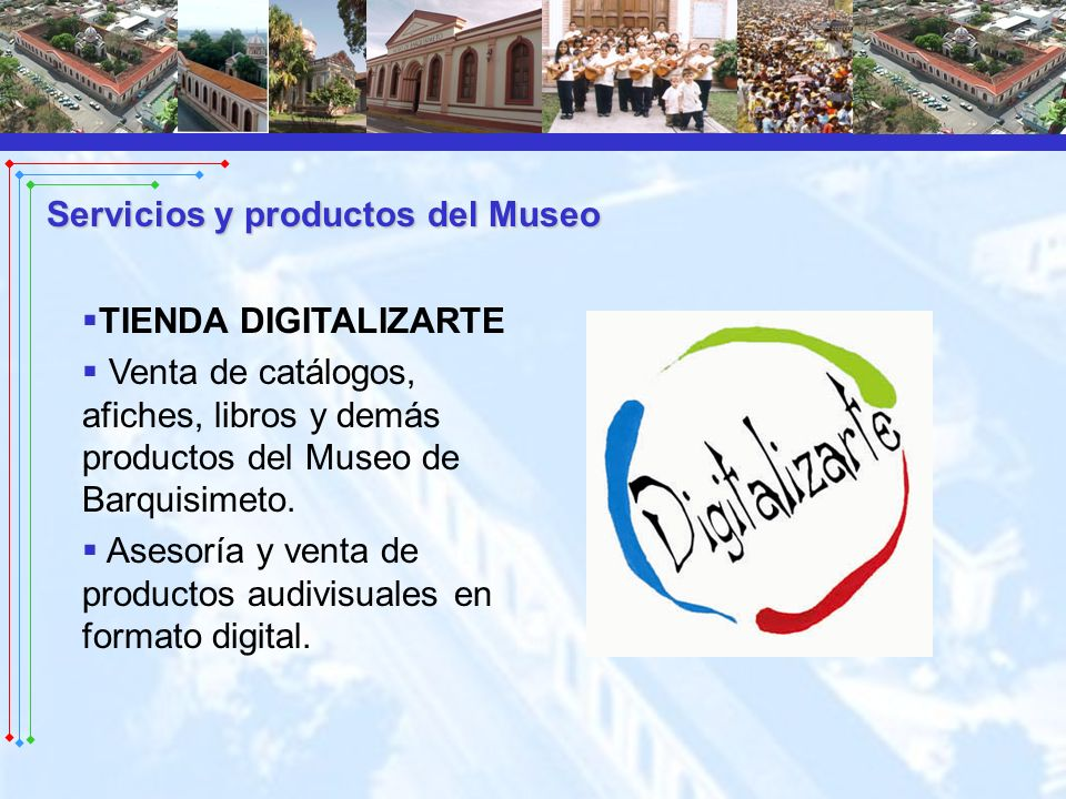 Servicios y productos del Museo TIENDA DIGITALIZARTE Venta de catálogos, afiches, libros y demás productos del Museo de Barquisimeto. Asesoría y venta
