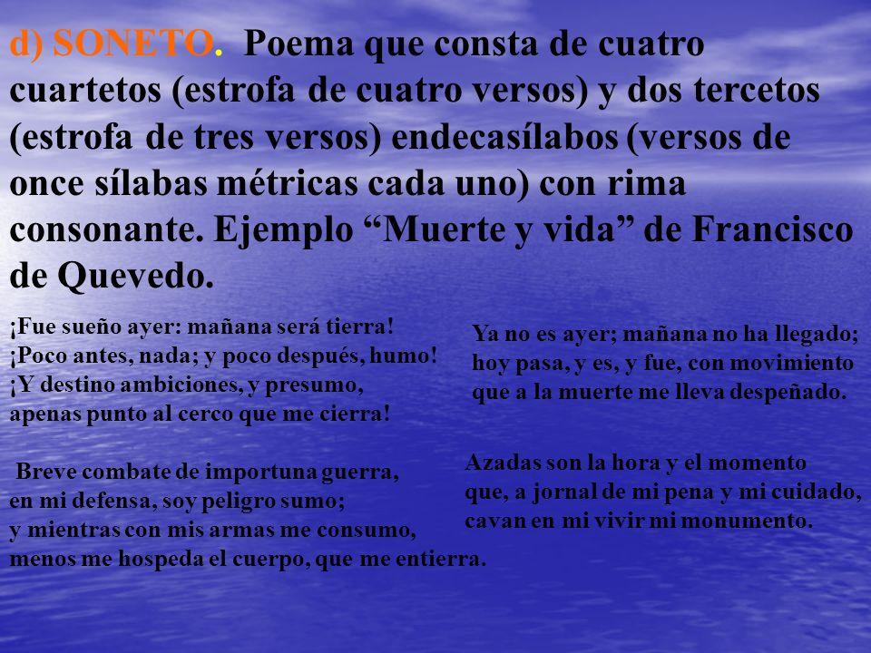 d) SONETO. Poema que consta de cuatro cuartetos (estrofa de cuatro versos) y dos tercetos (estrofa de tres versos) endecasílabos (versos de once sílab