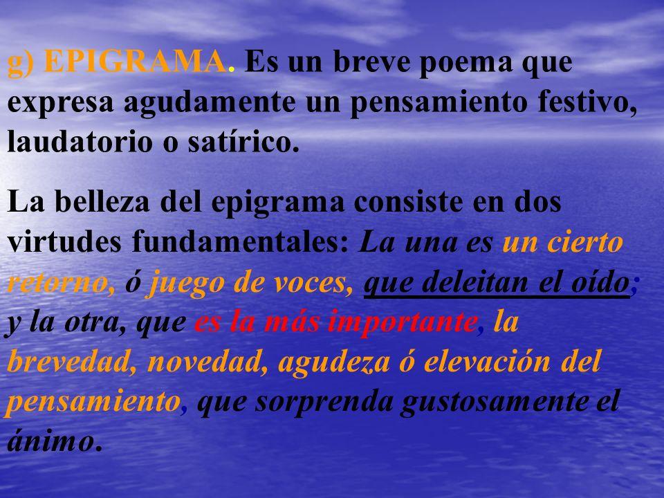 g) EPIGRAMA. Es un breve poema que expresa agudamente un pensamiento festivo, laudatorio o satírico. La belleza del epigrama consiste en dos virtudes