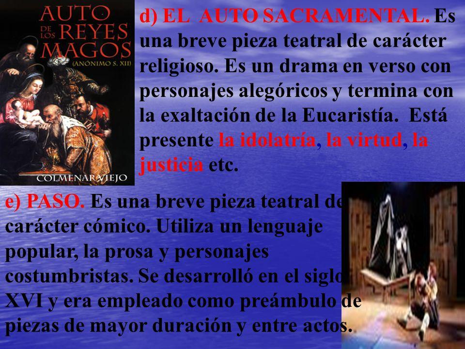 d) EL AUTO SACRAMENTAL. Es una breve pieza teatral de carácter religioso. Es un drama en verso con personajes alegóricos y termina con la exaltación d