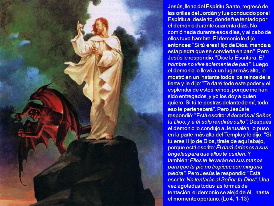 Jesús, lleno del Espíritu Santo, regresó de las orillas del Jordán y fue conducido por el Espíritu al desierto, donde fue tentado por el demonio duran