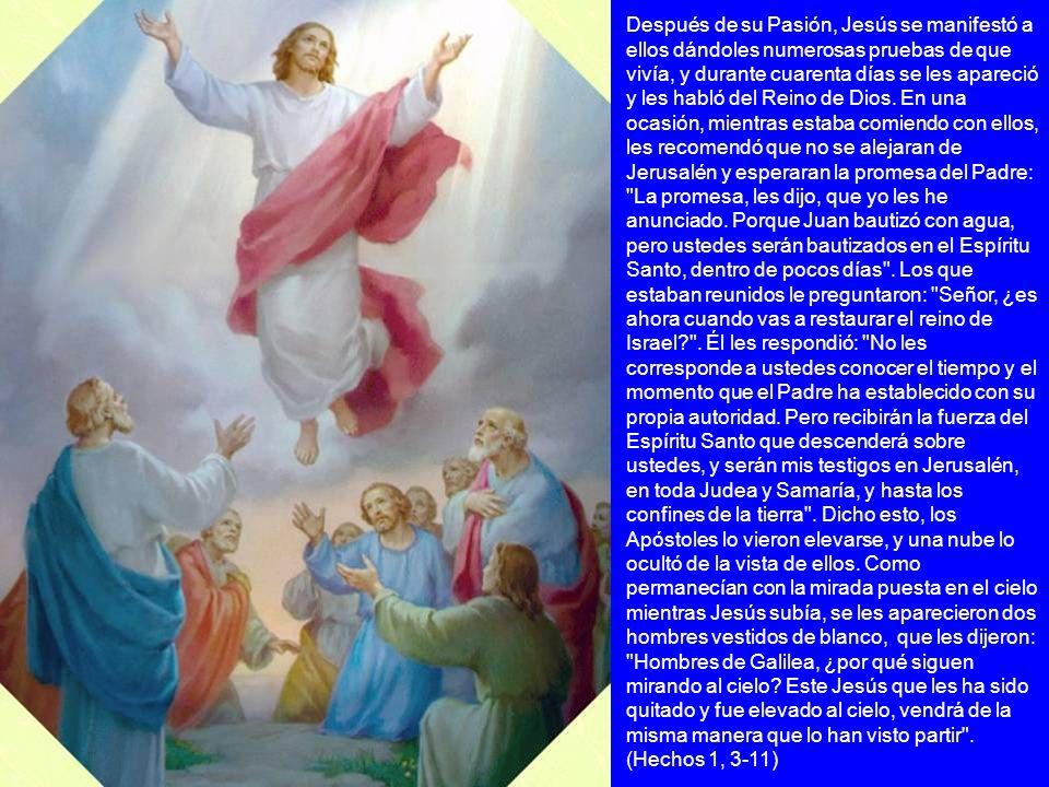 Después de su Pasión, Jesús se manifestó a ellos dándoles numerosas pruebas de que vivía, y durante cuarenta días se les apareció y les habló del Rein